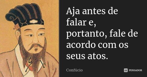 Aja antes de falar e, portanto, fale de acordo com os seus atos.... Frase de Confúcio.