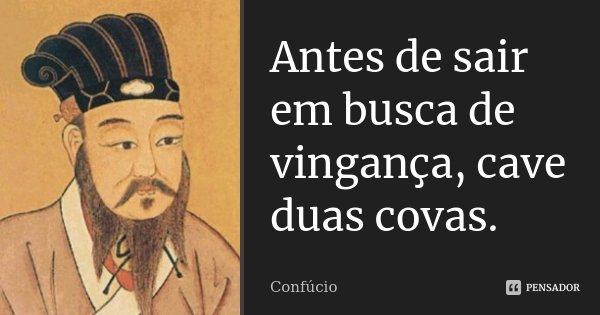 Antes de sair em busca de vingança, cave duas covas.... Frase de Confúcio.