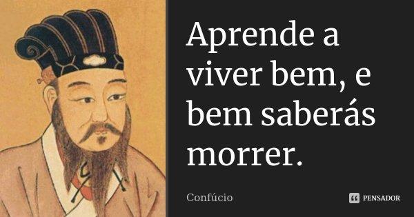Aprende a viver bem, e bem saberás morrer.... Frase de Confúcio.
