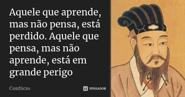 Aquele que aprende, mas não pensa, está perdido. Aquele que pensa, mas não aprende, está em grande perigo... Frase de Confúcio.