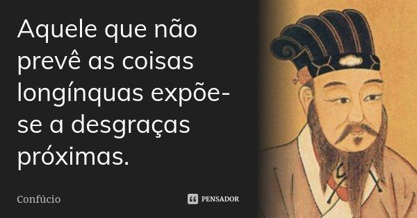 Aquele que não prevê as coisas longínquas expõe-se a desgraças próximas.... Frase de Confúcio.