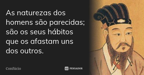 As naturezas dos homens são parecidas; são os seus hábitos que os afastam uns dos outros.... Frase de Confúcio.