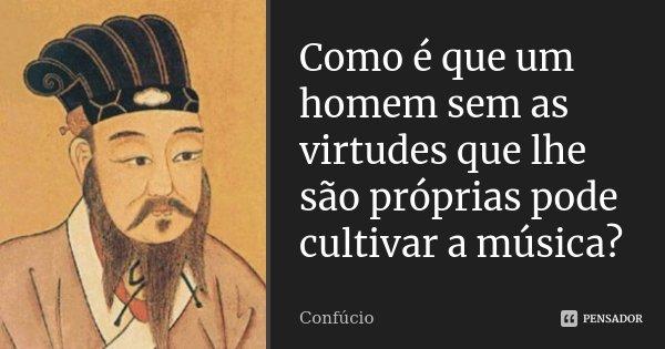 Como é que um homem sem as virtudes que lhe são próprias pode cultivar a música?... Frase de Confúcio.