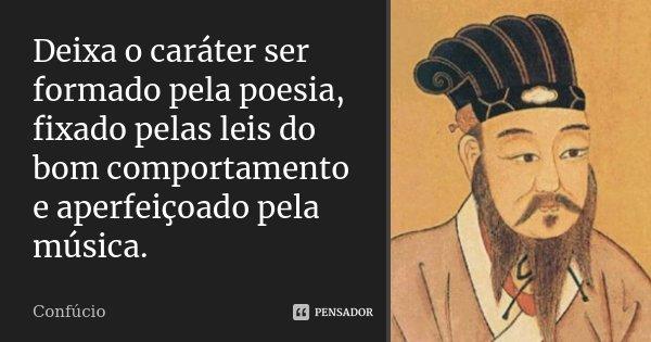 Deixa o caráter ser formado pela poesia, fixado pelas leis do bom comportamento e aperfeiçoado pela música.... Frase de Confúcio.