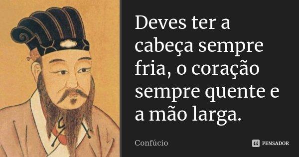 Deves ter a cabeça sempre fria, o coração sempre quente e a mão larga.... Frase de Confúcio.