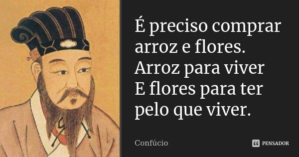 É preciso comprar arroz e flores. Arroz para viver E flores para ter pelo que viver.... Frase de Confúcio..