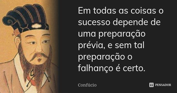 Em todas as coisas o sucesso depende de uma preparação prévia, e sem tal preparação o falhanço é certo.... Frase de Confúcio.