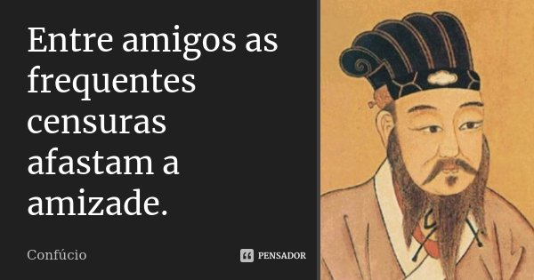 Entre amigos as frequentes censuras afastam a amizade.... Frase de Confúcio.