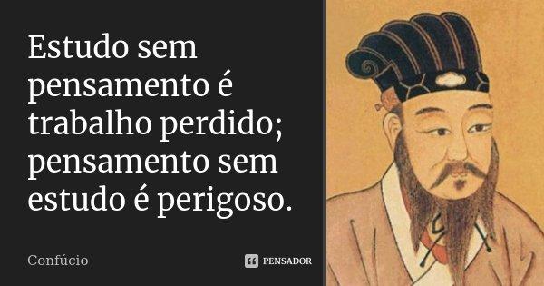 Estudo sem pensamento é trabalho perdido; pensamento sem estudo é perigoso.... Frase de Confúcio.