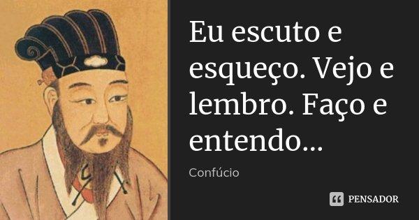 Eu escuto e esqueço. Vejo e lembro. Faço e entendo...... Frase de Confúcio.