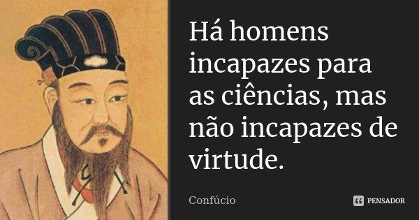 Há homens incapazes para as ciências, mas não incapazes de virtude.... Frase de Confúcio.