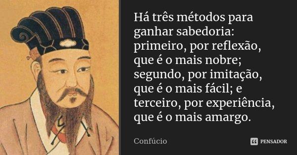 Há três métodos para ganhar sabedoria: primeiro, por reflexão, que é o mais nobre; segundo, por imitação, que é o mais fácil; e terceiro, por experiência, que é... Frase de Confúcio.