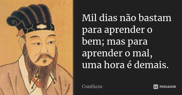 Mil dias não bastam para aprender o bem; mas para aprender o mal, uma hora é demais.... Frase de Confúcio.