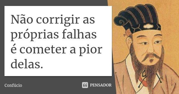 Não corrigir as próprias falhas é cometer a pior delas.... Frase de Confúcio.