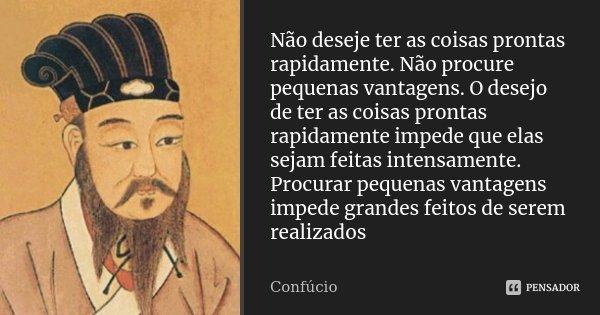 Não deseje ter as coisas prontas rapidamente. Não procure pequenas vantagens. O desejo de ter as coisas prontas rapidamente impede que elas sejam feitas intensa... Frase de Confucio.