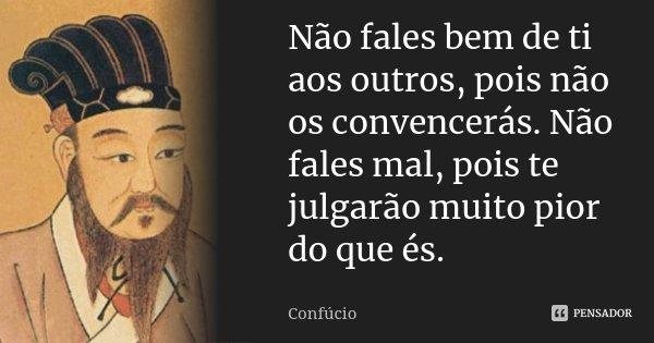 Não fales bem de ti aos outros, pois não os convencerás. Não fales mal, pois te julgarão muito pior do que és.... Frase de Confúcio.