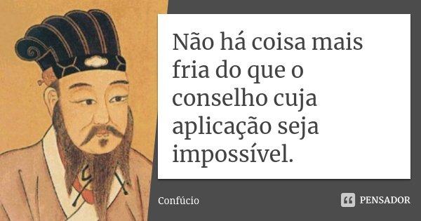 Não há coisa mais fria do que o conselho cuja aplicação seja impossível.... Frase de Confúcio.