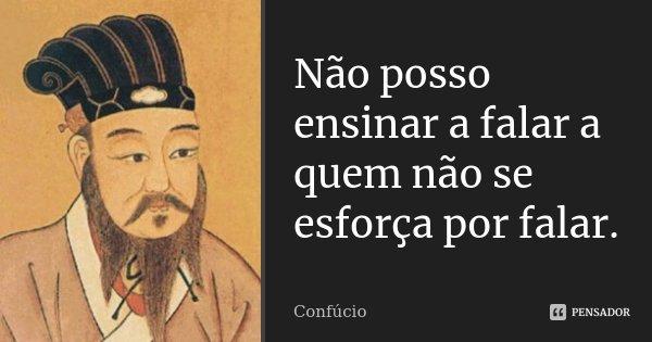 Não posso ensinar a falar a quem não se esforça por falar.... Frase de Confúcio.