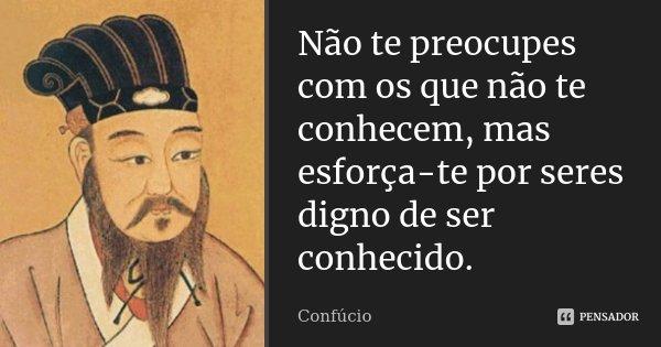 Não te preocupes com os que não te conhecem, mas esforça-te por seres digno de ser conhecido.... Frase de Confúcio.