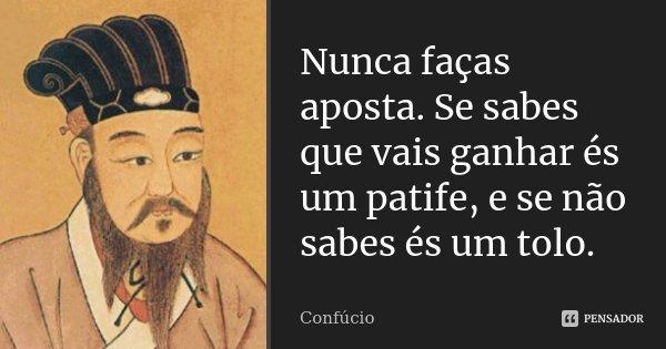 Nunca faças aposta. Se sabes que vais ganhar és um patife, e se não sabes és um tolo.... Frase de Confucio.