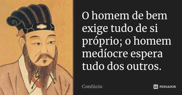 O homem de bem exige tudo de si próprio; o homem medíocre espera tudo dos outros.... Frase de Confúcio.