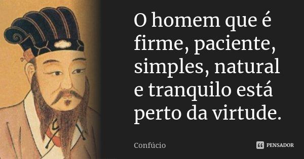 O homem que é firme, paciente, simples, natural e tranquilo está perto da virtude.... Frase de Confúcio.