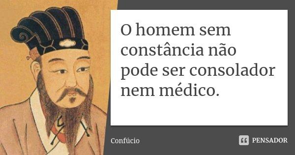 O homem sem constância não pode ser consolador nem médico.... Frase de Confúcio.