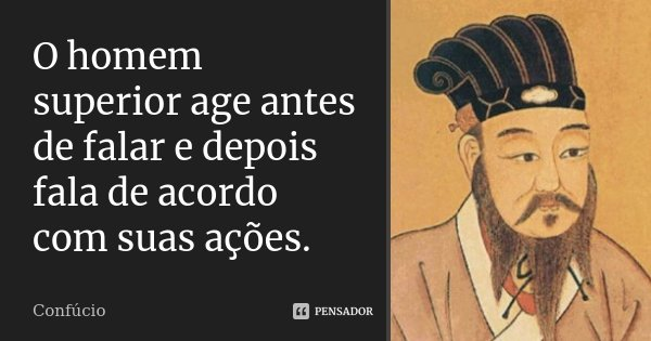 O homem superior age antes de falar e depois fala de acordo com suas ações.... Frase de Confúcio.