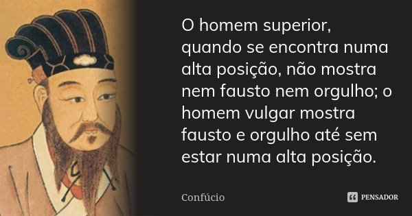 O homem superior, quando se encontra numa alta posição, não mostra nem fausto nem orgulho; o homem vulgar mostra fausto e orgulho até sem estar numa alta posiçã... Frase de Confúcio.