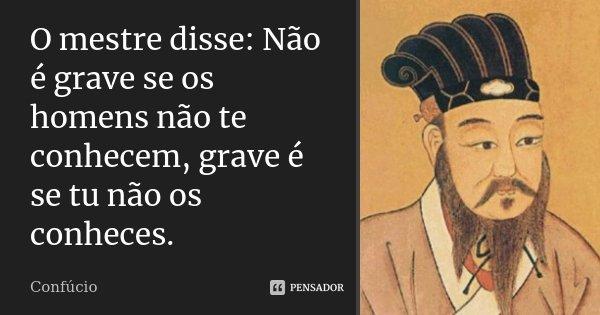 O mestre disse: Não é grave se os homens não te conhecem, grave é se tu não os conheces.... Frase de Confúcio.