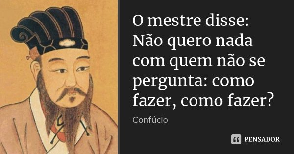O mestre disse: Não quero nada com quem não se pergunta: como fazer, como fazer?... Frase de Confúcio.