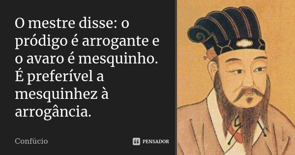 O mestre disse: O pródigo é arrogante e o avaro é mesquinho. É preferível a mesquinhez à arrogância.... Frase de Confúcio.