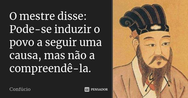 O mestre disse: Pode-se induzir o povo a seguir uma causa, mas não a compreendê-la.... Frase de Confúcio.
