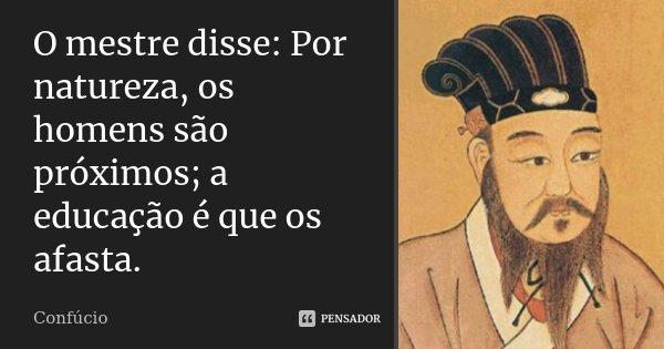 O mestre disse: Por natureza, os homens são próximos; a educação é que os afasta.... Frase de Confúcio.