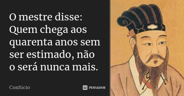 O mestre disse: Quem chega aos quarenta anos sem ser estimado, não o será nunca mais.... Frase de Confúcio.