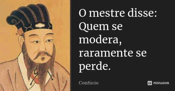 O mestre disse: Quem se modera, raramente se perde.... Frase de Confúcio.