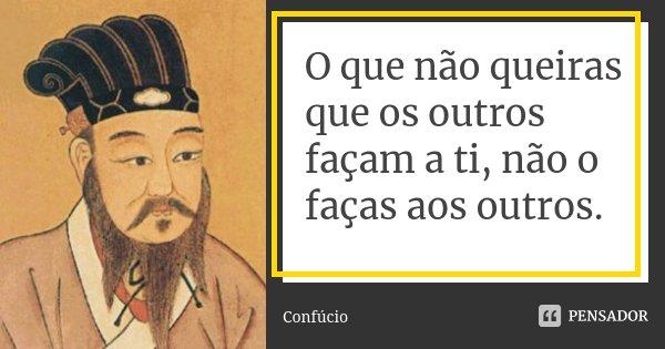 O que não queiras que os outros façam a ti, não o faças aos outros.... Frase de Confúcio.
