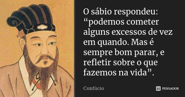 """O sábio respondeu: """"podemos cometer alguns excessos de vez em quando. Mas é sempre bom parar, e refletir sobre o que fazemos na vida"""".... Frase de Confucio."""