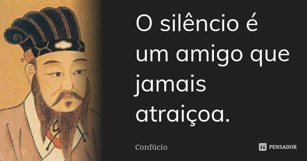 O silêncio é um amigo que jamais atraiçoa.... Frase de Confúcio.
