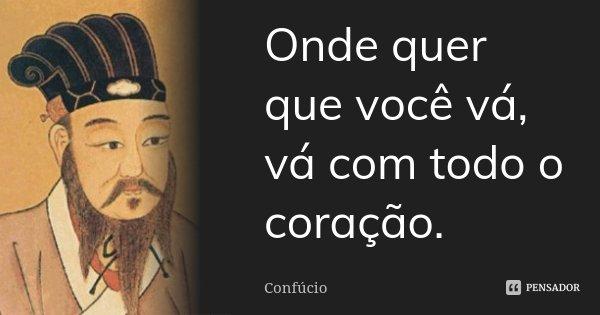 Onde quer que você vá, vá com todo o coração.... Frase de Confúcio.