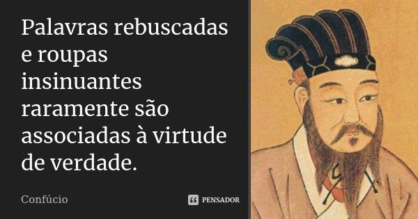 Palavras rebuscadas e roupas insinuantes raramente são associadas à virtude de verdade.... Frase de Confúcio.