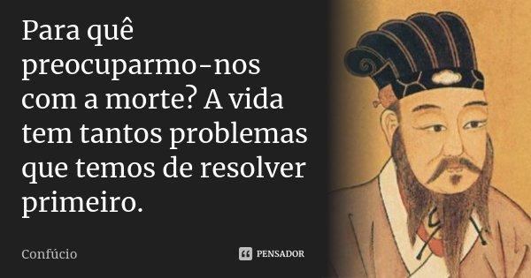 Para quê preocuparmo-nos com a morte? A vida tem tantos problemas que temos de resolver primeiro.... Frase de Confúcio.
