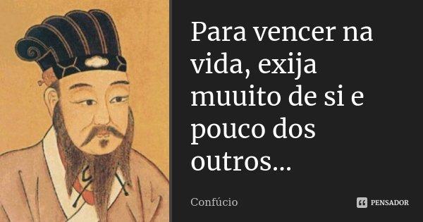 Para vencer na vida, exija muuito de si e pouco dos outros...... Frase de Confucio.