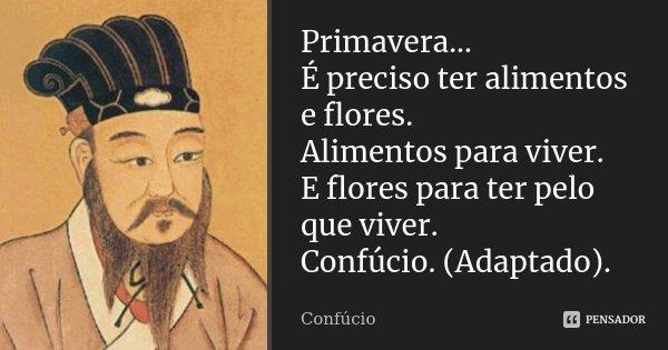 Primavera... É preciso ter alimentos e flores. Alimentos para viver. E flores para ter pelo que viver. Confúcio. (Adaptado).... Frase de Confúcio.