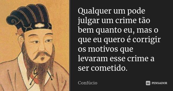 Qualquer um pode julgar um crime tão bem quanto eu, mas o que eu quero é corrigir os motivos que levaram esse crime a ser cometido.... Frase de Confúcio.