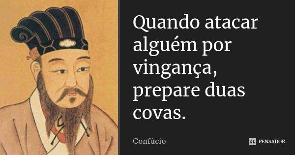 Quando atacar alguém por vingança, prepare duas covas.... Frase de Confúcio.