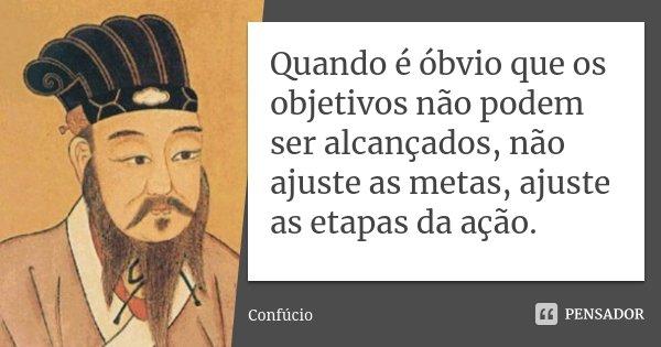 Quando é óbvio que os objetivos não podem ser alcançados, não ajuste as metas, ajuste as etapas da ação.... Frase de Confúcio.