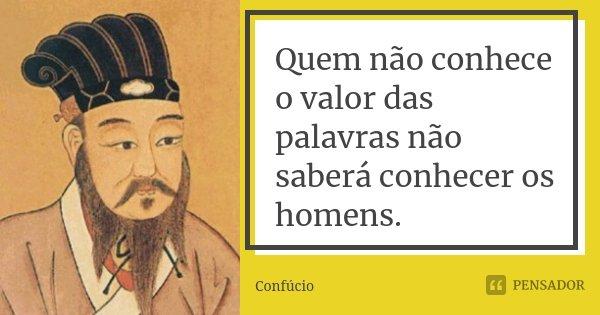 Quem não conhece o valor das palavras não saberá conhecer os homens.... Frase de Confúcio.