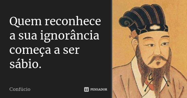 Quem reconhece a sua ignorância começa a ser sábio.... Frase de Confúcio.