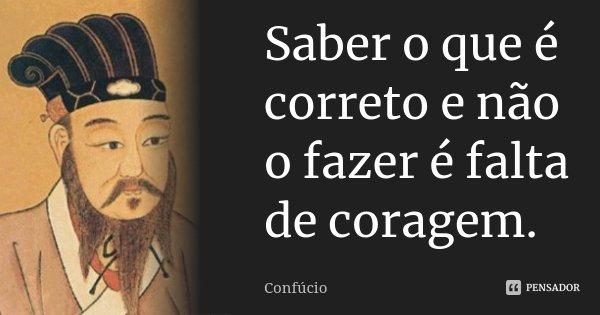 Saber o que é correto e não o fazer é falta de coragem.... Frase de Confúcio.